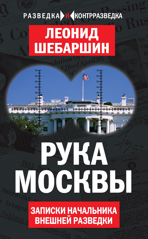 Леонид Шебаршин Рука Москвы. Записки начальника внешней разведки