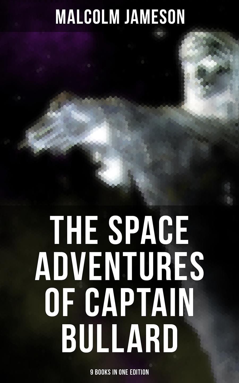 Malcolm Jameson The Space Adventures of Captain Bullard - 9 Books in One Edition bullard arthur the stranger