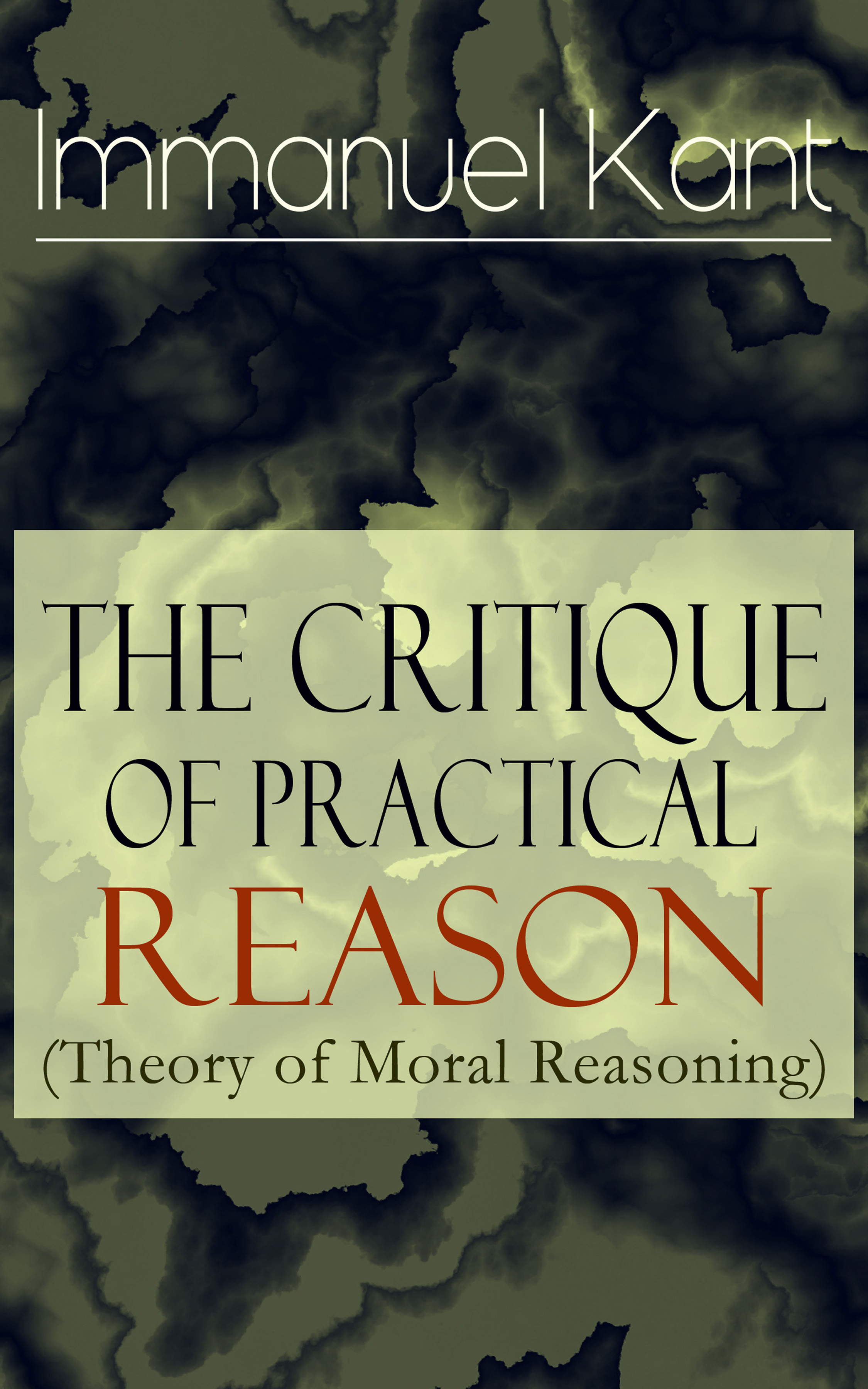 Immanuel Kant The Critique of Practical Reason (Theory of Moral Reasoning): From the Author of Critique of Pure Reason, Critique of Judgment, Dreams of a Spirit-Seer, Perpetual Peace & Fundamental Principles of the Metaphysics of Morals