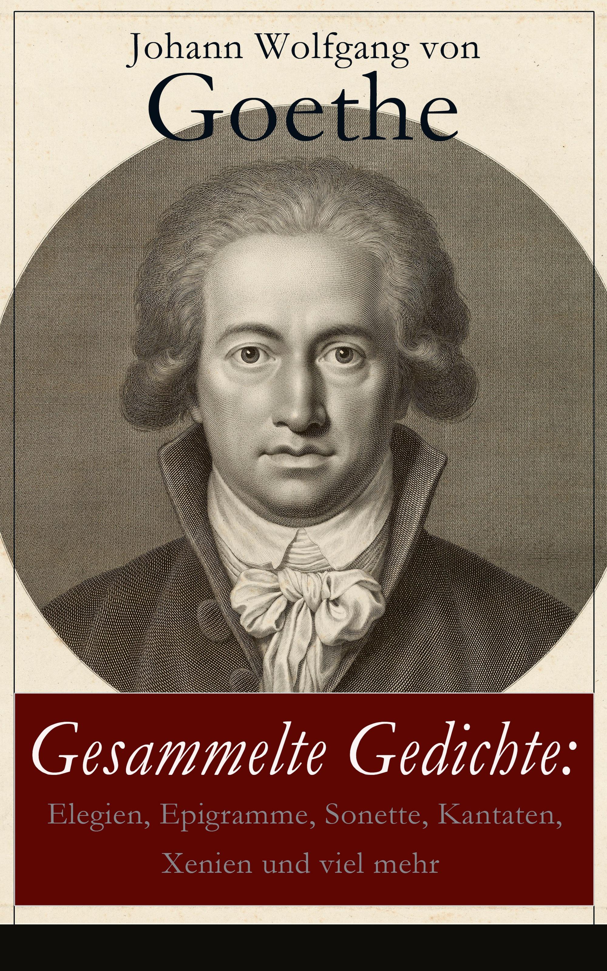 Johann Wolfgang von Goethe Gesammelte Gedichte: Elegien, Epigramme, Sonette, Kantaten, Xenien und viel mehr