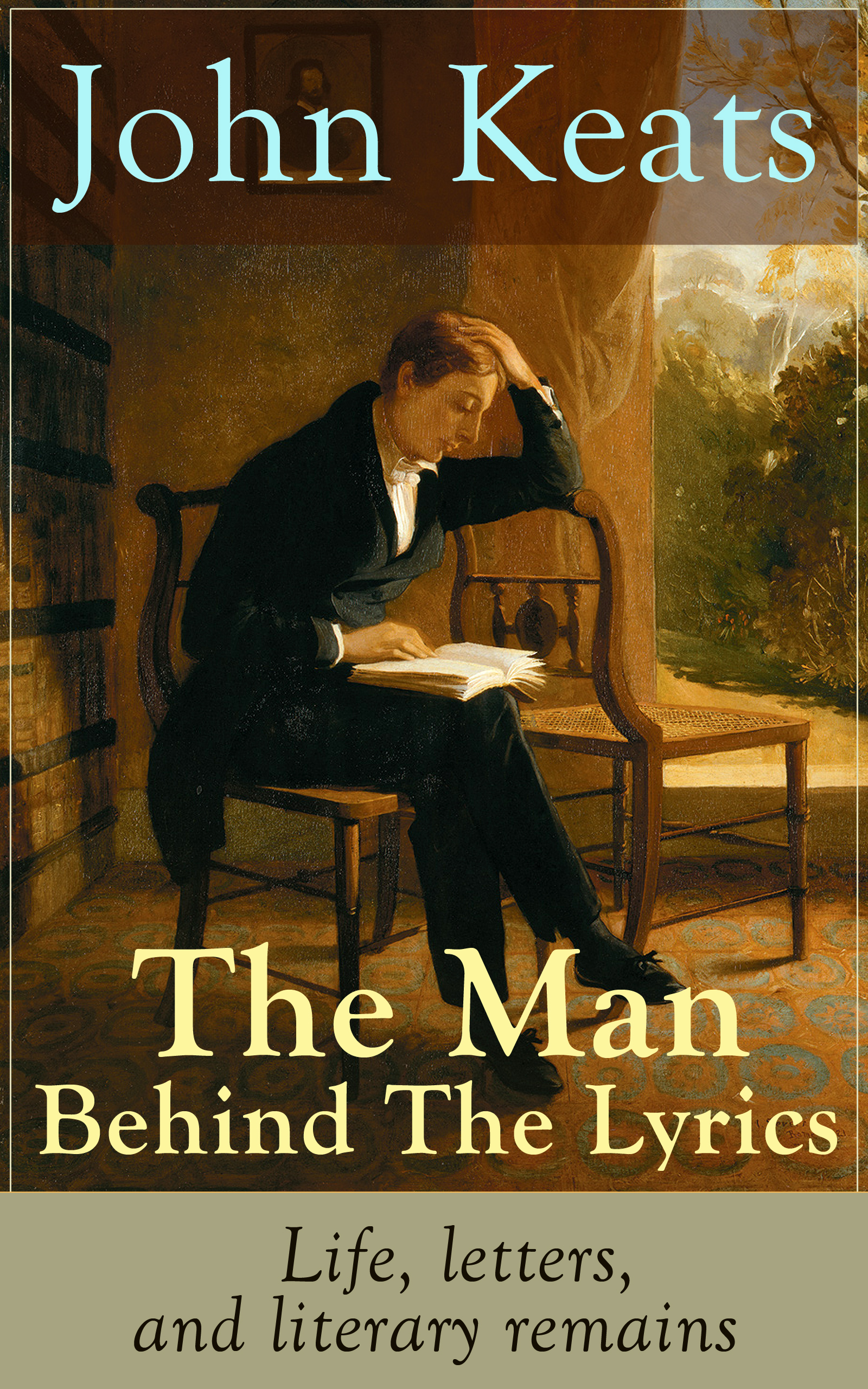 John Keats John Keats - The Man Behind The Lyrics: Life, letters, and literary remains complete poems and selected letters of john keats