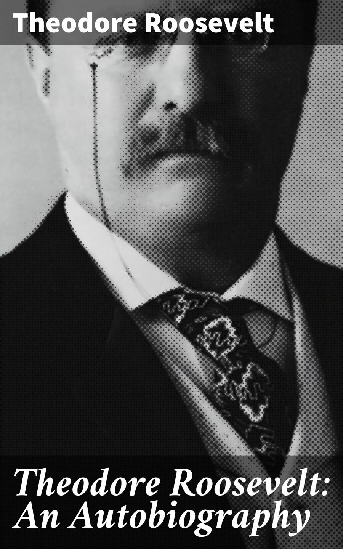 Theodore Roosevelt Theodore Roosevelt: An Autobiography стоимость