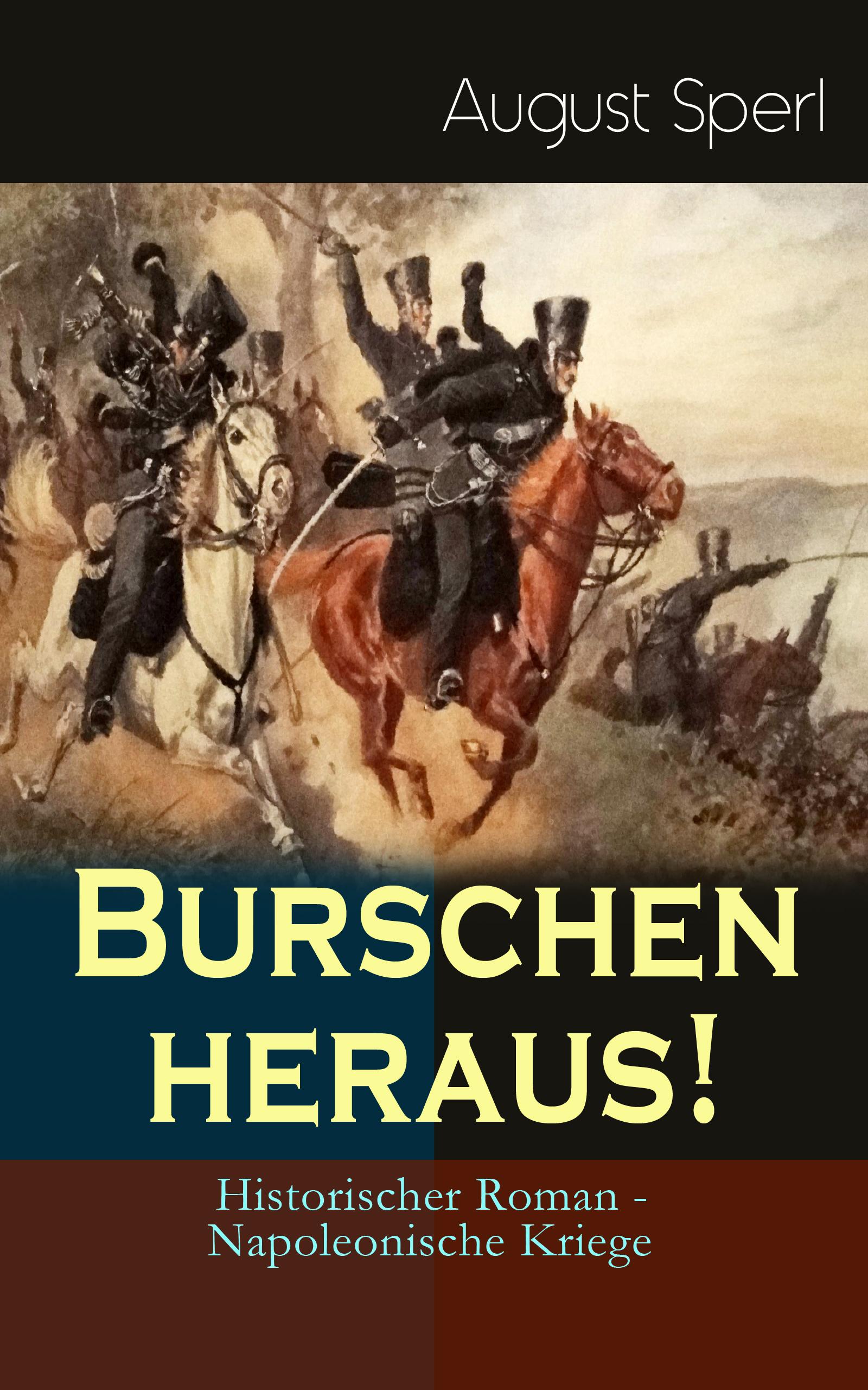 August Sperl Burschen heraus! (Historischer Roman - Napoleonische Kriege) priscilla bucher kriege sind halt kacke