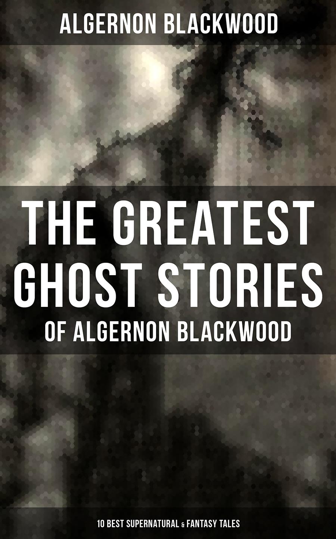 Algernon Blackwood The Greatest Ghost Stories of Algernon Blackwood (10 Best Supernatural & Fantasy Tales) algernon charles swinburne the letters of algernon charles swinburne volume 1