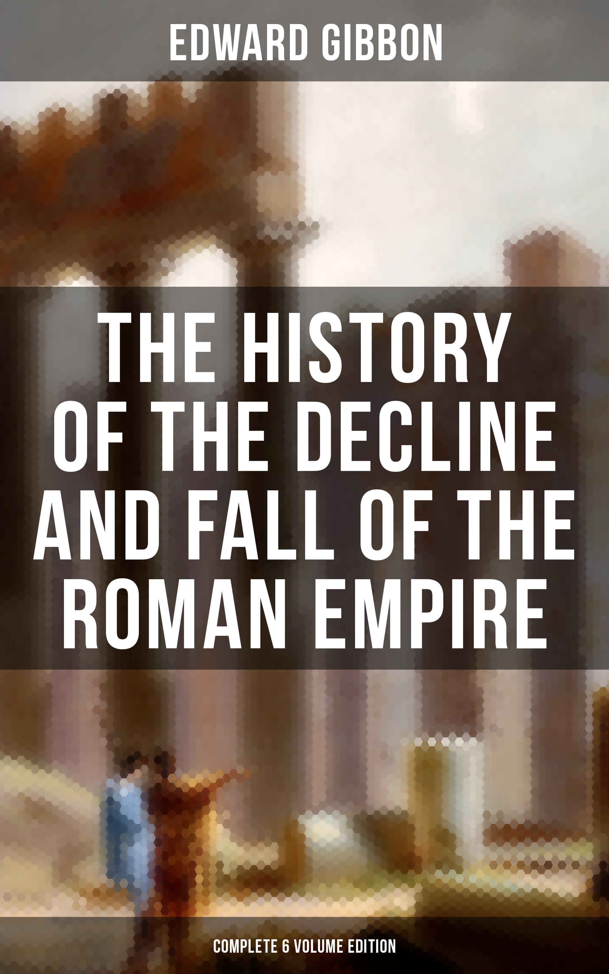 Edward Gibbon The History of the Decline and Fall of the Roman Empire (Complete 6 Volume Edition) hegel the end of history and the future