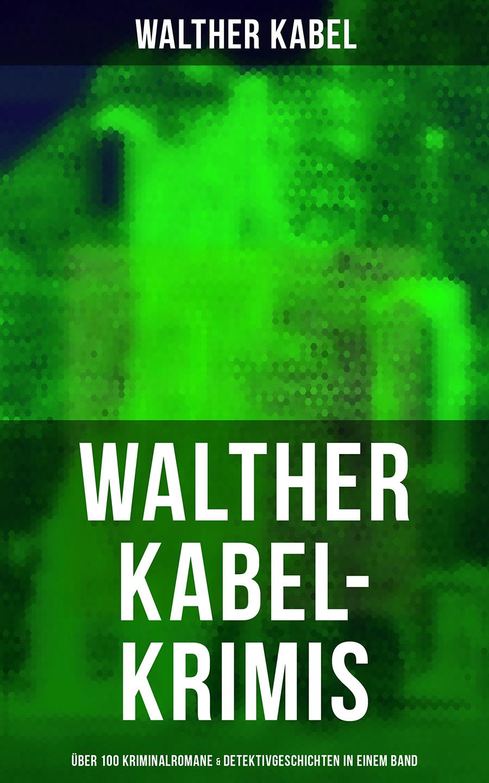 Walther Kabel Walther Kabel-Krimis: Über 100 Kriminalromane & Detektivgeschichten in einem Band walther rathenau an deutschlands jugend