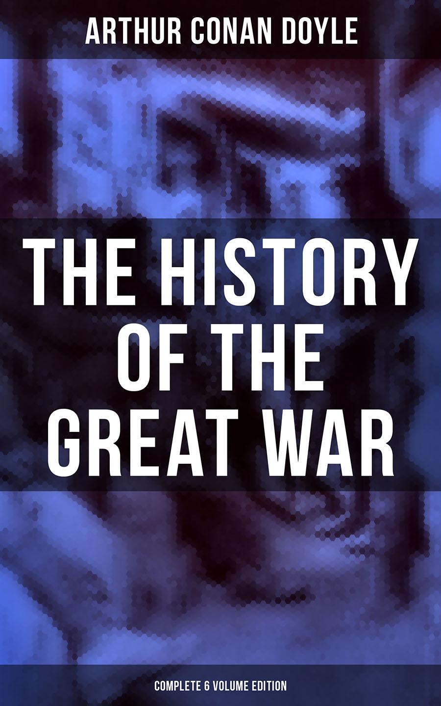 Артур Конан Дойл The History of the Great War (Complete 6 Volume Edition)