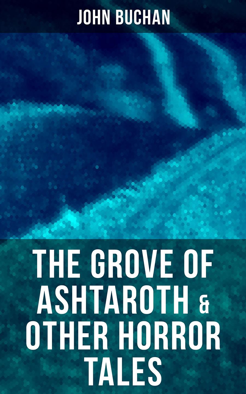 лучшая цена Buchan John The Grove of Ashtaroth & Other Horror Tales