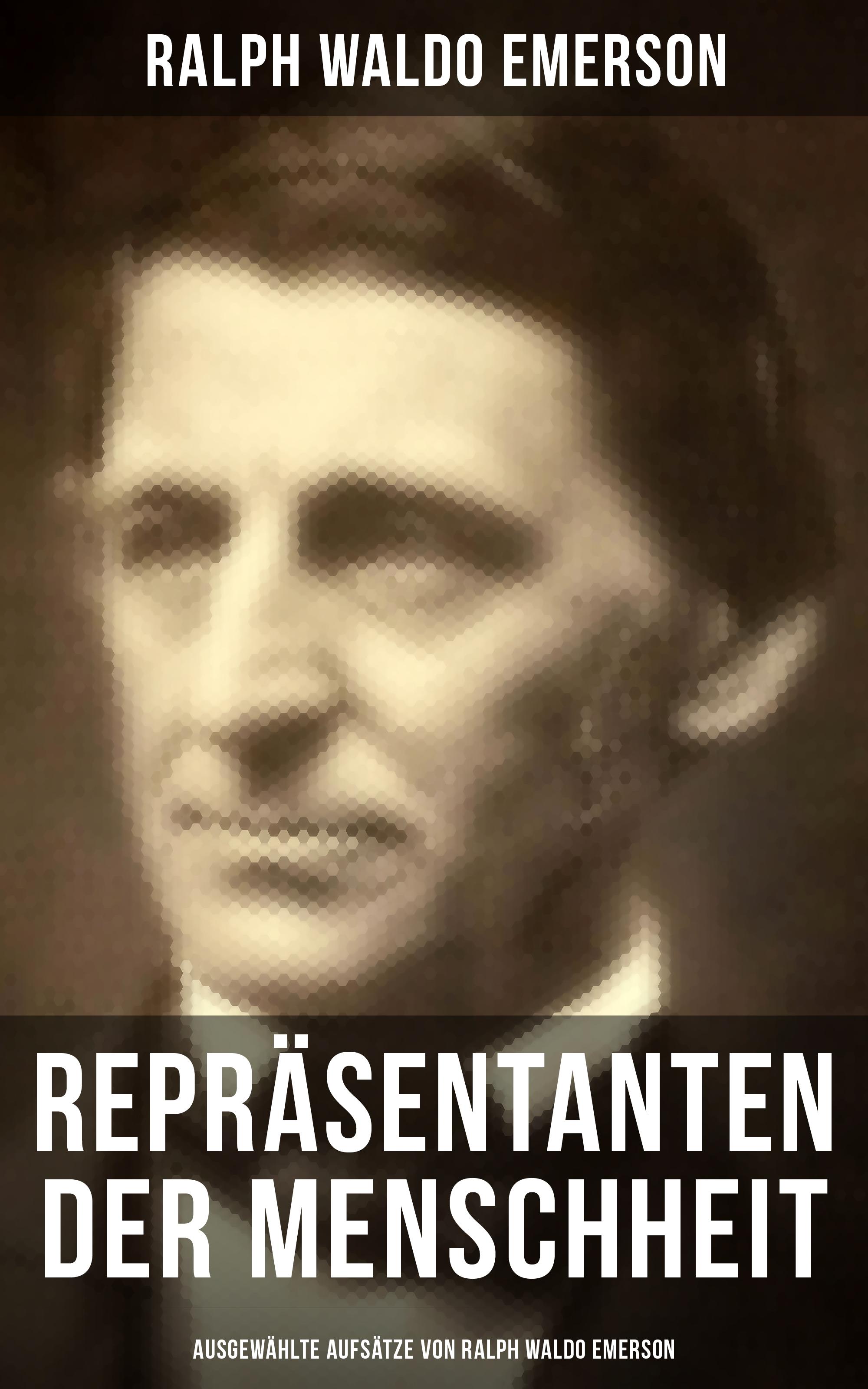 Ralph Waldo Emerson Repräsentanten der Menschheit (Ausgewählte Aufsätze von Ralph Waldo Emerson)