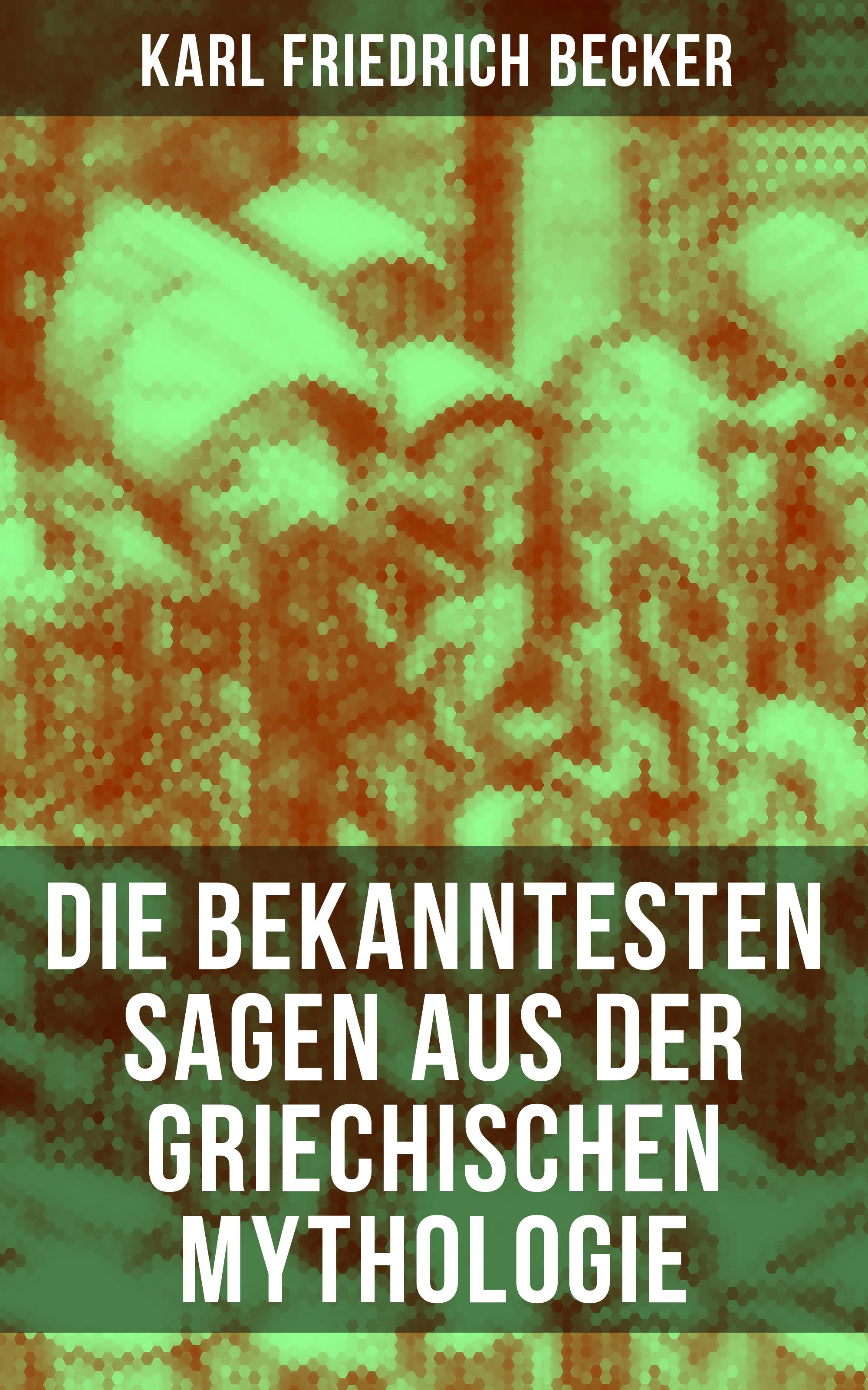 Karl Friedrich Becker Die bekanntesten Sagen aus der Griechischen Mythologie karl friedrich becker weltgeschichte t 4