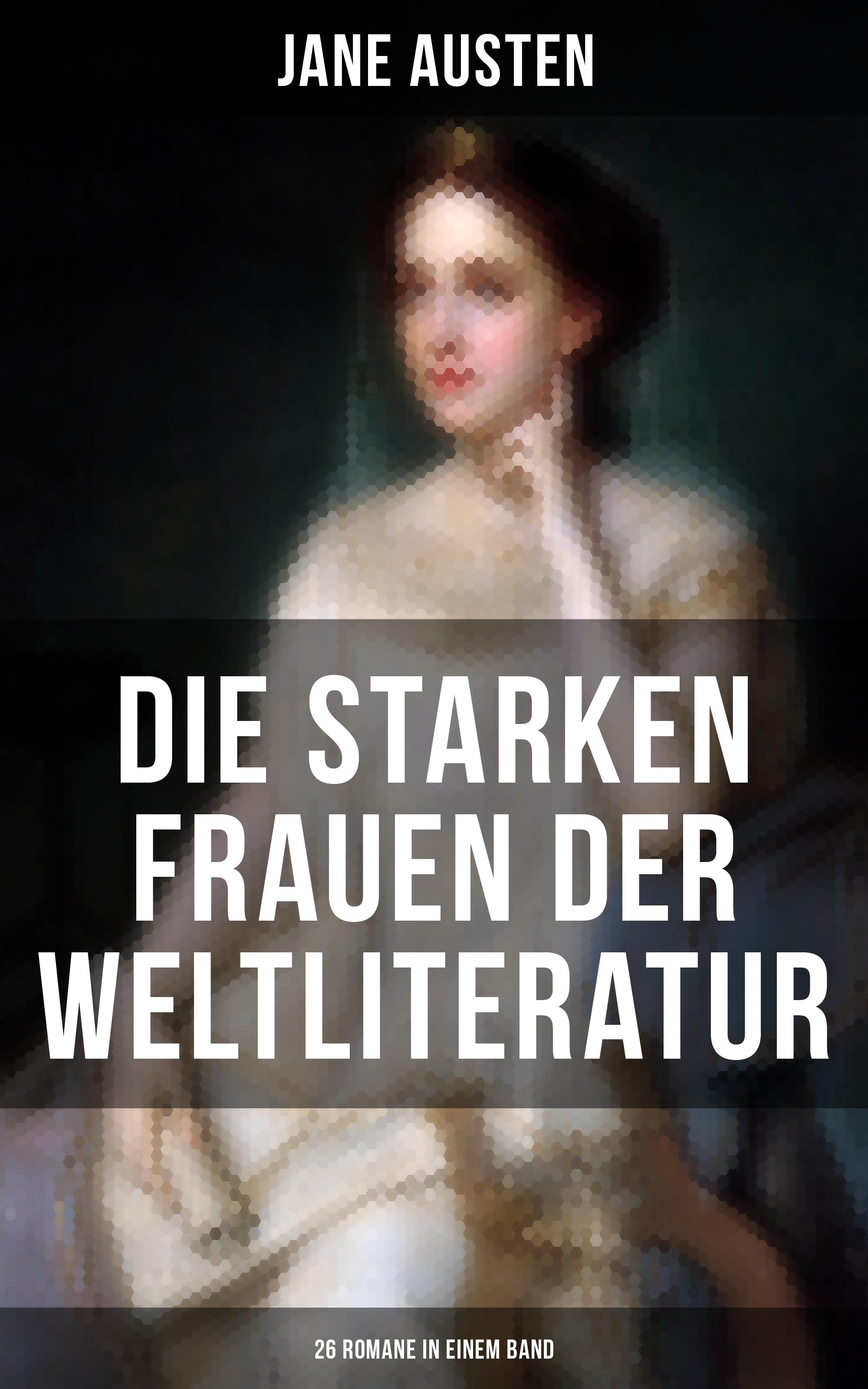 Федор Достоевский Die starken Frauen der Weltliteratur - 26 Romane in einem Band