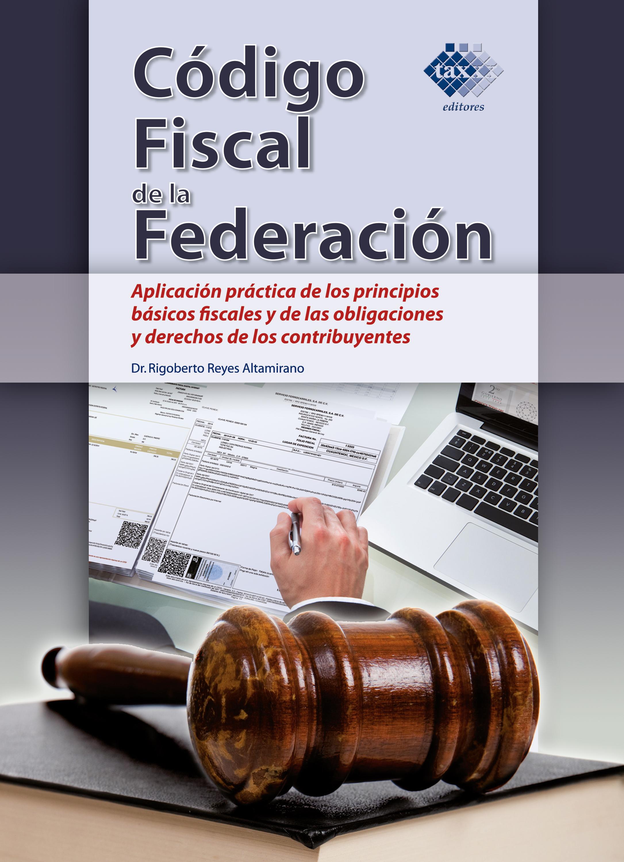 Rigoberto Reyes Altamirano Código Fiscal de la Federación. Aplicación práctica de los principios básicos fiscales y de las obligaciones y derechos de los contribuyentes 2018 ciro y los persas viedma