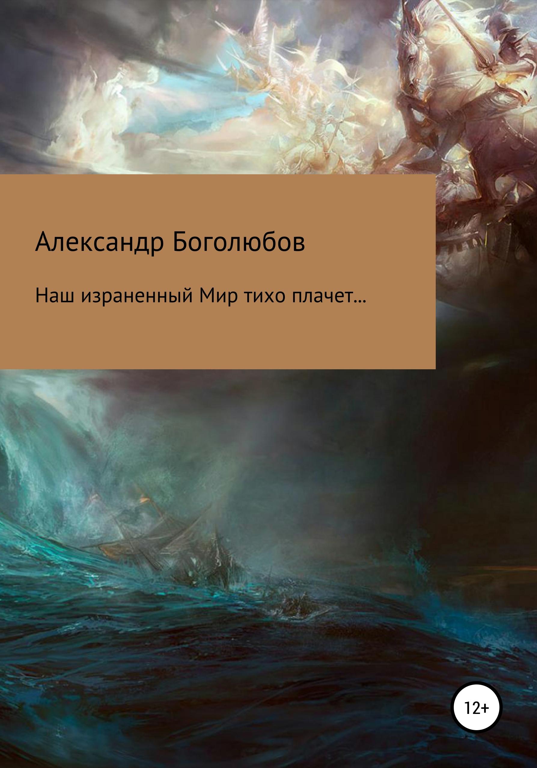 Александр Васильевич Боголюбов Наш израненный Мир тихо плачет… александр денисенко сквозь призму времени
