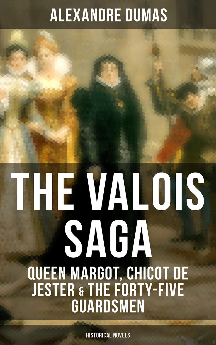 Alexandre Dumas THE VALOIS SAGA: Queen Margot, Chicot de Jester & The Forty-Five Guardsmen (Historical Novels) the first forty days