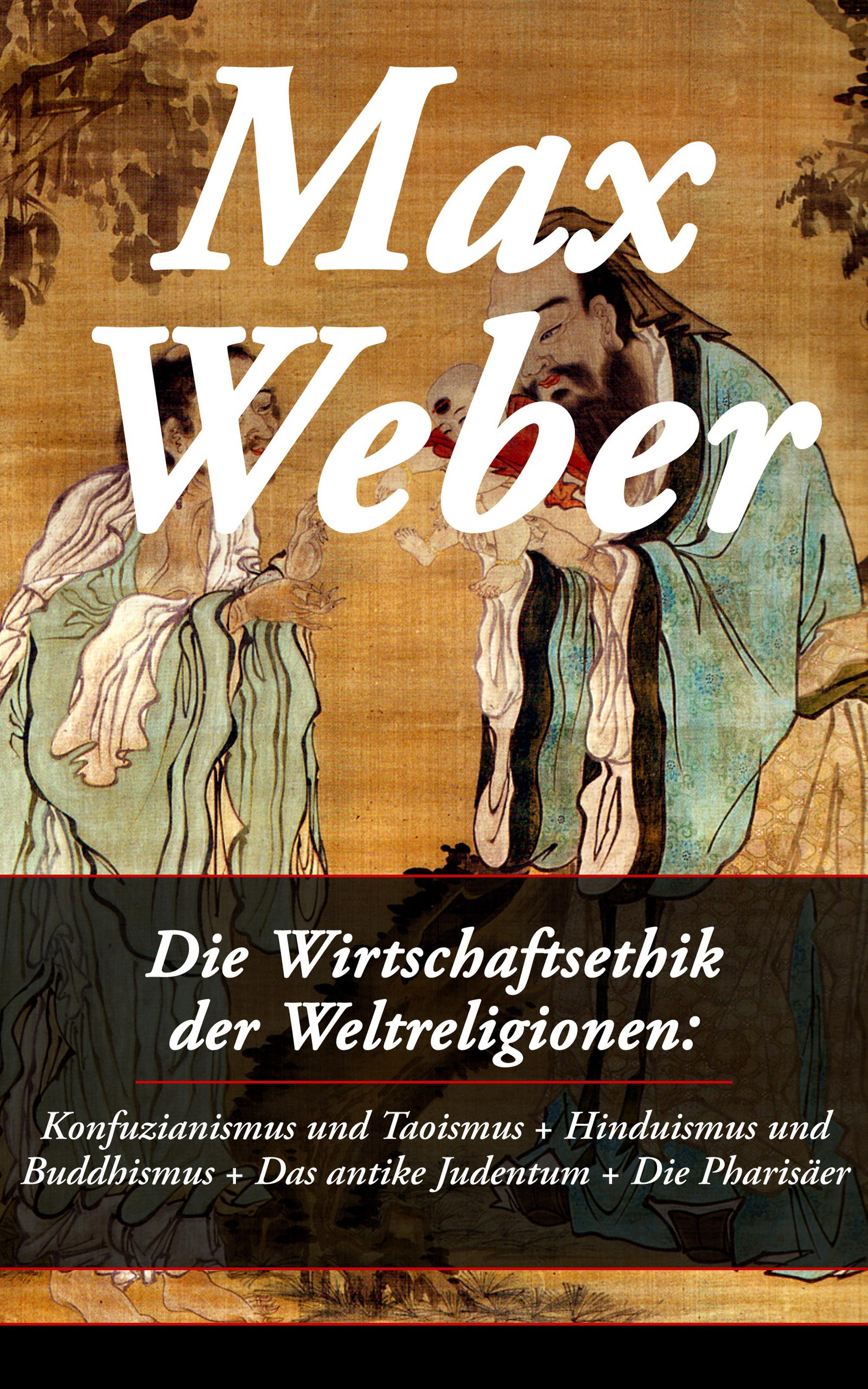 Max Weber Die Wirtschaftsethik der Weltreligionen: Konfuzianismus und Taoismus + Hinduismus und Buddhismus + Das antike Judentum + Die Pharisäer