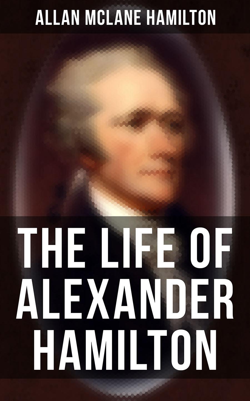 Allan McLane Hamilton The Life of Alexander Hamilton scott hamilton ballad essentials