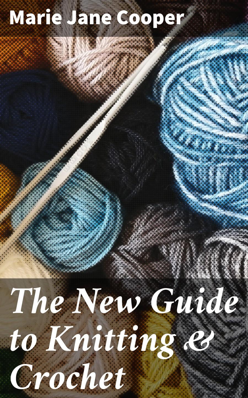 Marie Jane Cooper The New Guide to Knitting & Crochet knitting reimagined