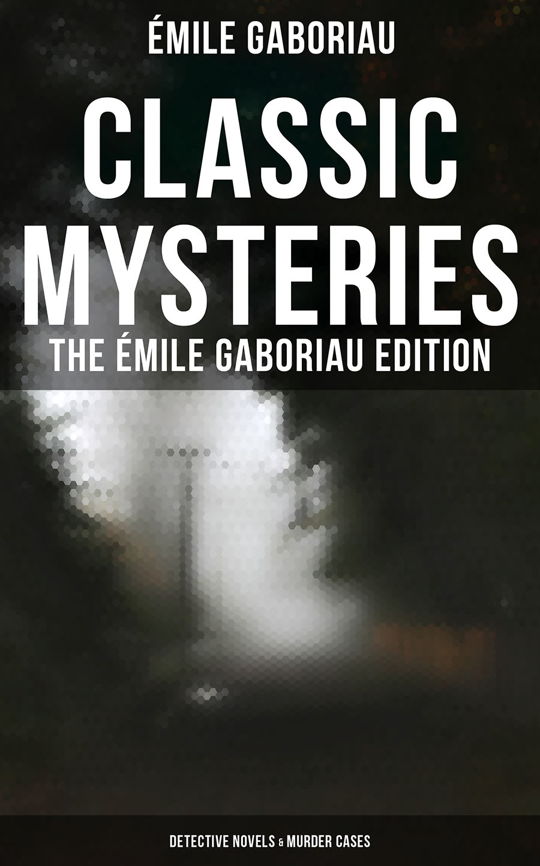 Emile Gaboriau CLASSIC MYSTERIES - The Émile Gaboriau Edition (Detective Novels & Murder Cases) emile gaboriau les amours d une empoisonneuse