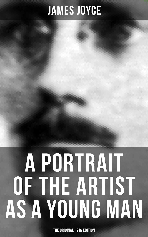 James Joyce A PORTRAIT OF THE ARTIST AS A YOUNG MAN (The Original 1916 Edition) james joyce a portrait of the artist as a young man