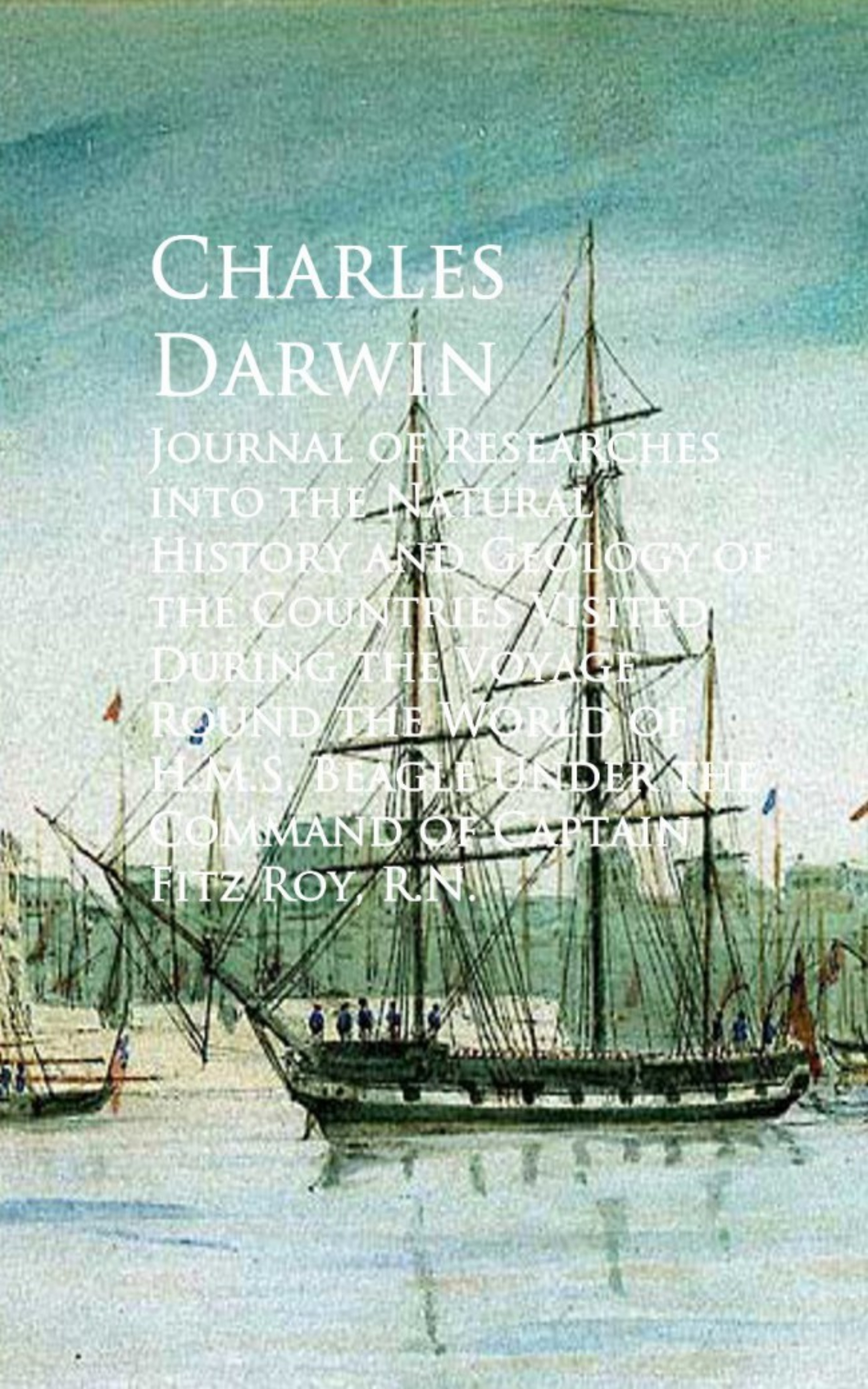 Charles Darwin Journal of Researches into the Natural History and Round the World of H.M.S. Beagle walking the world s natural wonders