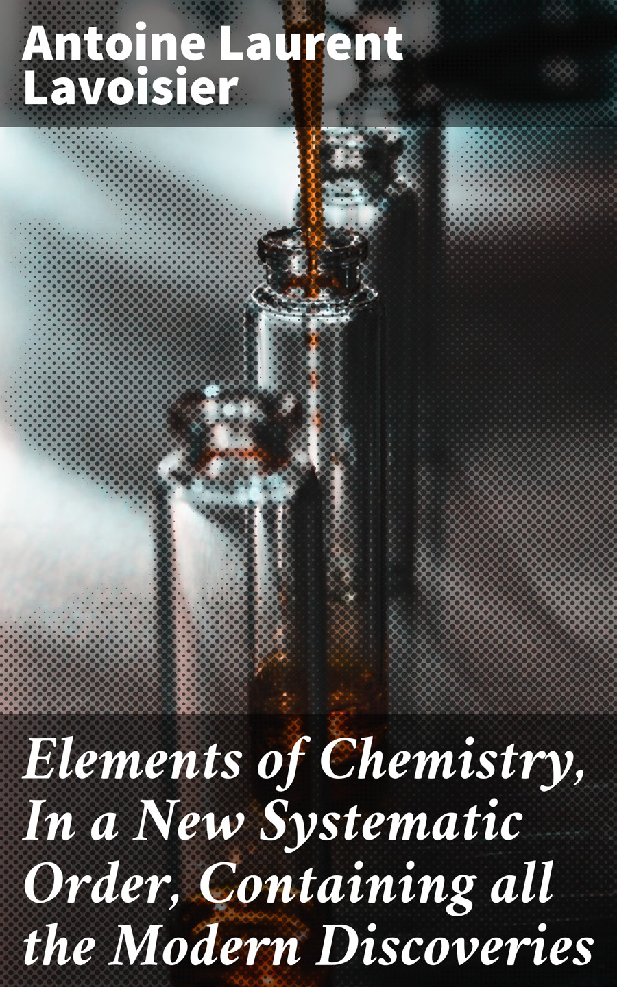 цена на Antoine Laurent Lavoisier Elements of Chemistry, In a New Systematic Order, Containing all the Modern Discoveries