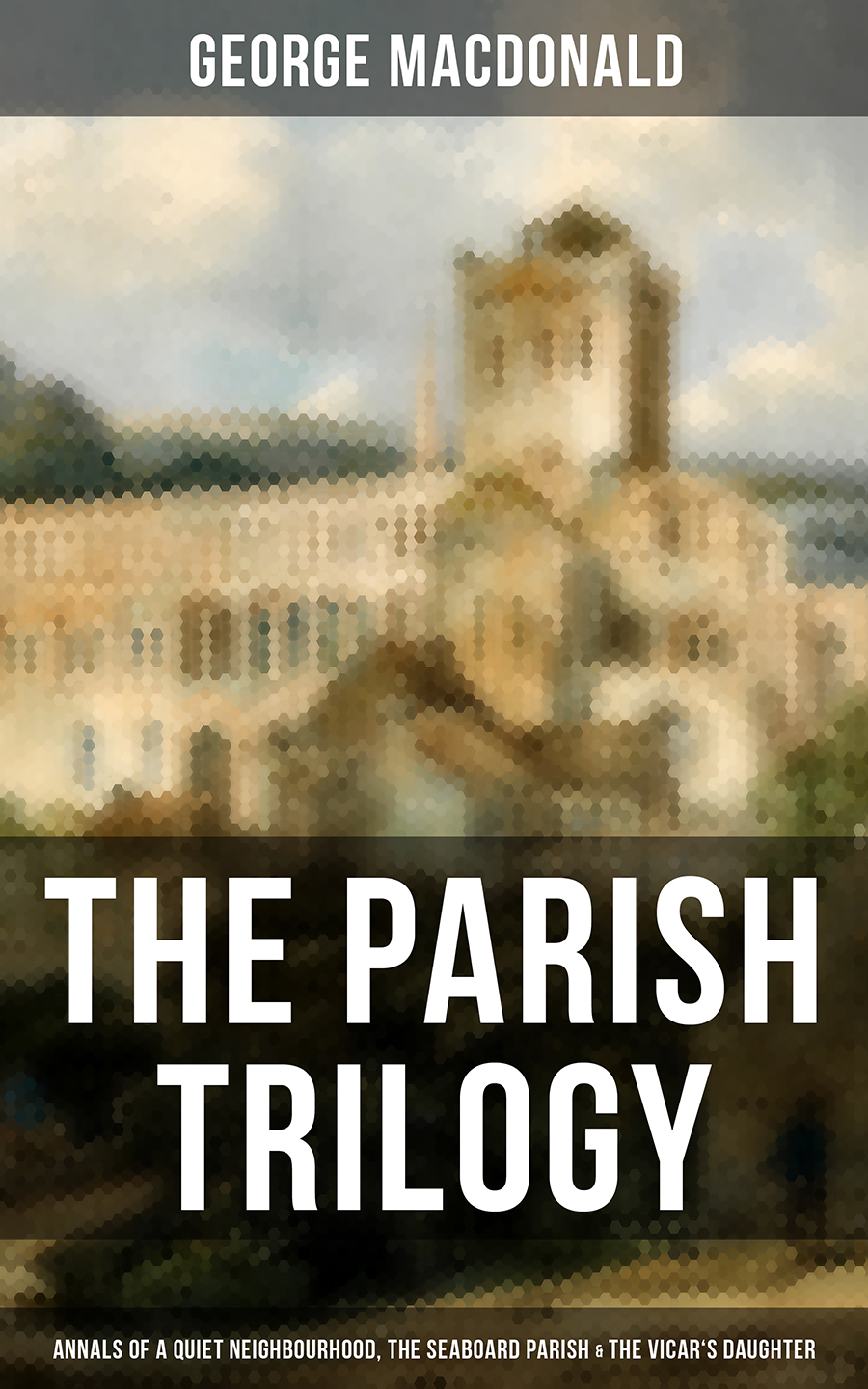 George MacDonald THE PARISH TRILOGY - Annals of a Quiet Neighbourhood, The Seaboard Parish & The Vicar's Daughter j parish james parish stelle the american watchmaker and jeweler