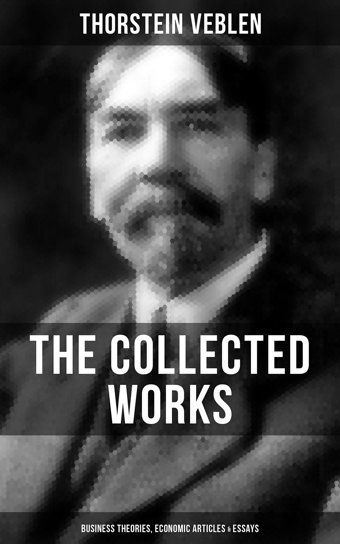 Thorstein Veblen THE COLLECTED WORKS OF THORSTEIN VEBLEN: Business Theories, Economic Articles & Essays essays on international economic policy