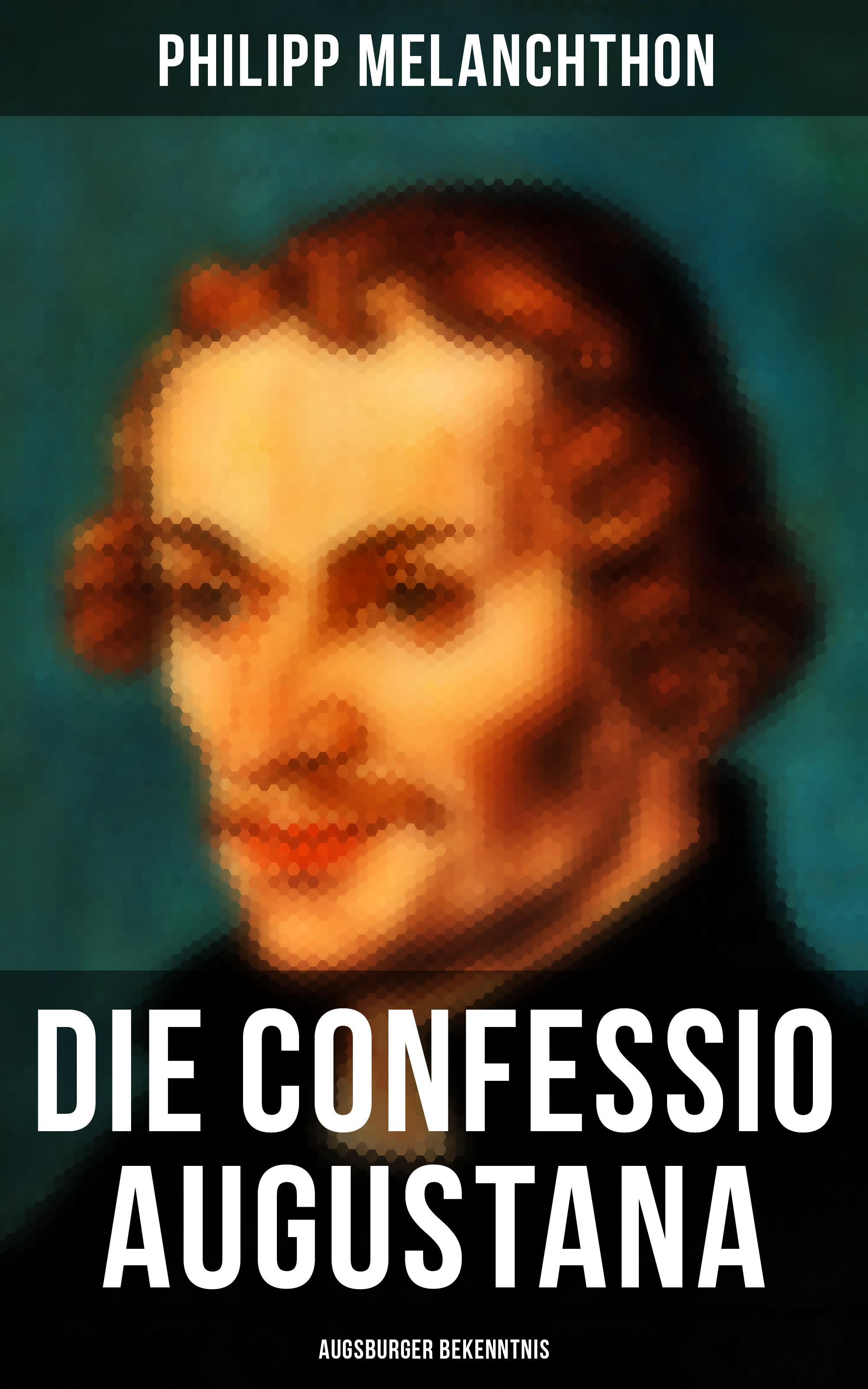 Philipp Melanchthon Die Confessio Augustana - Augsburger Bekenntnis paul pressel philipp melanchthon