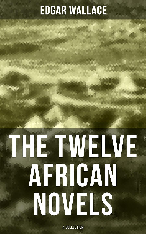Edgar Wallace The Twelve African Novels (A Collection) dillon wallace grit a plenty