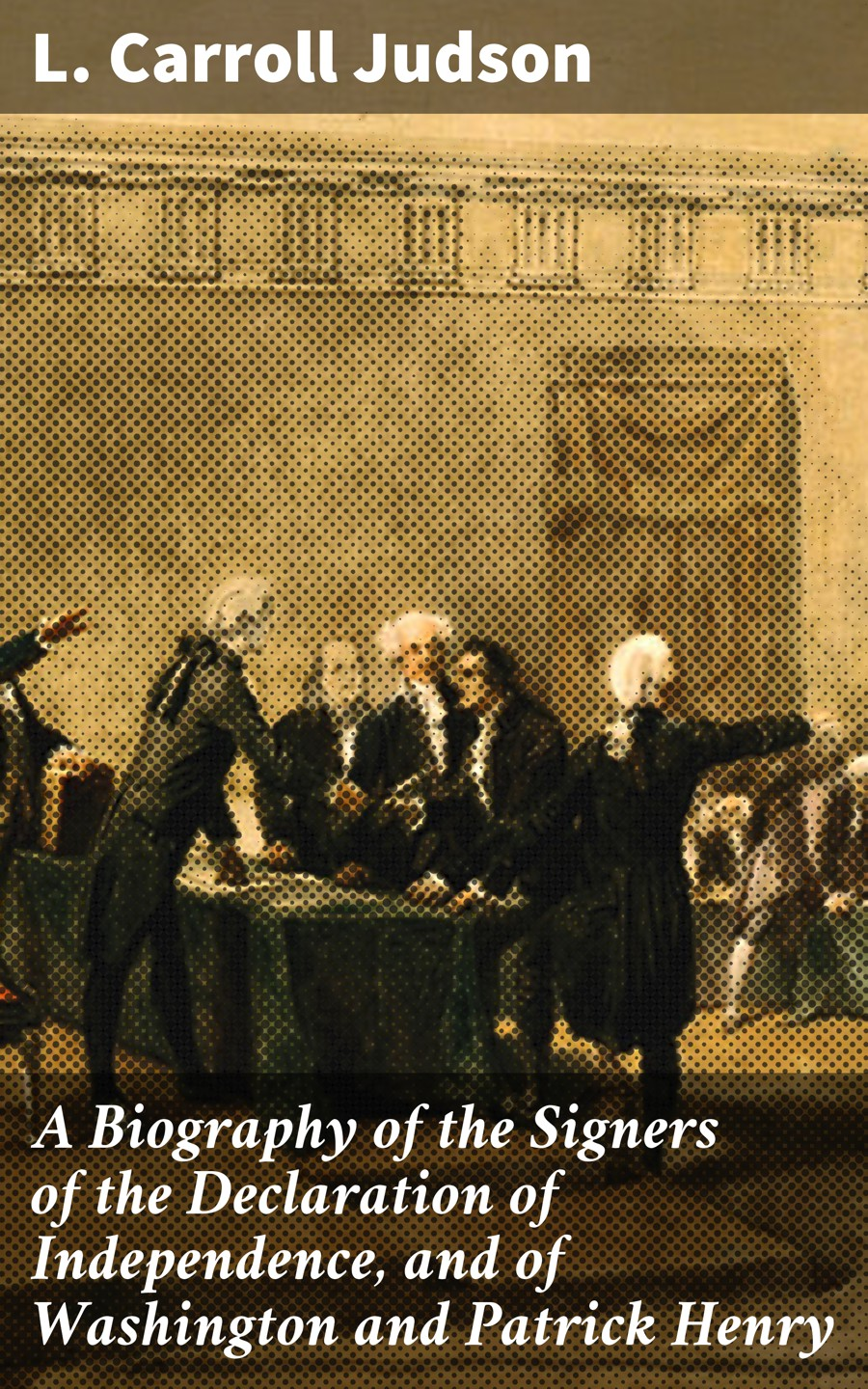 Фото - L. Carroll Judson A Biography of the Signers of the Declaration of Independence, and of Washington and Patrick Henry томас джефферсон the declaration of independence of the united states of america