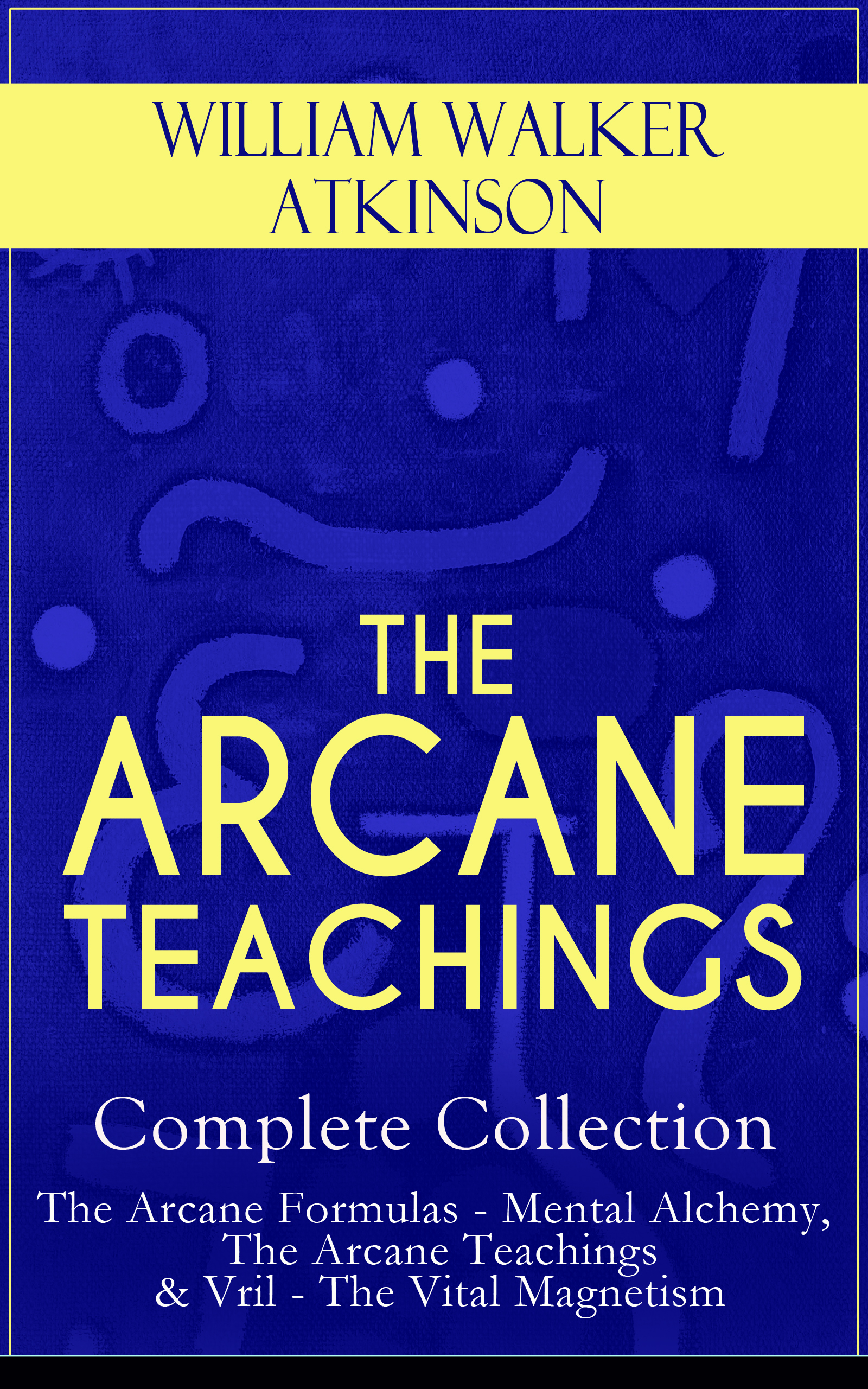 William Walker Atkinson THE ARCANE TEACHINGS - Complete Collection: The Arcane Formulas - Mental Alchemy, The Arcane Teachings & Vril - The Vital Magnetism teachings from the american earth – indian religion
