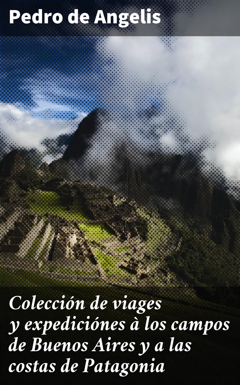 Pedro de Angelis Colección de viages y expediciónes à los campos de Buenos Aires y a las costas de Patagonia la oreja de van gogh buenos aires