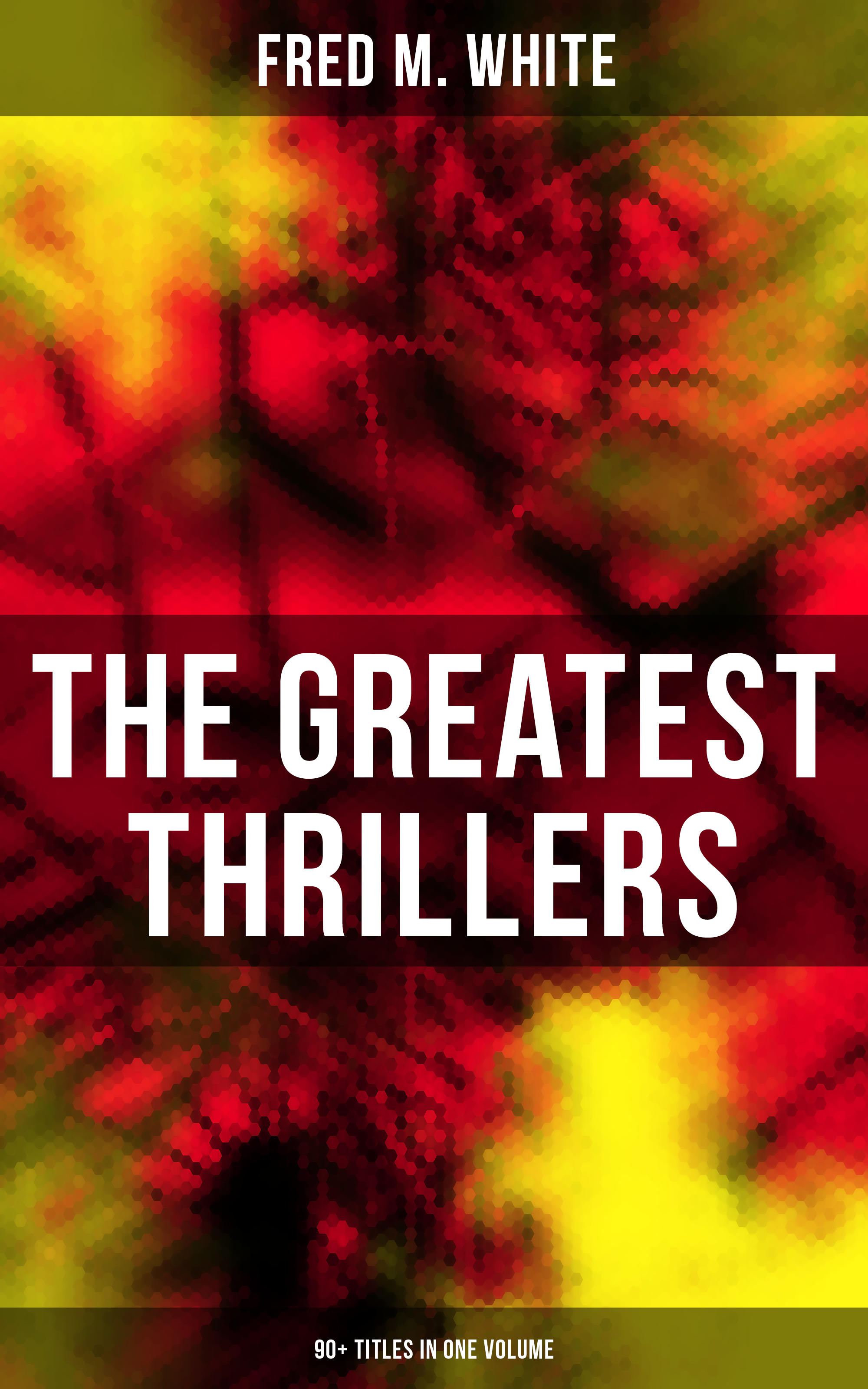 Fred M. White The Greatest Thrillers of Fred M. White (90+ Titles in One Volume) m l abbé trochon the northwestern miller volume 29