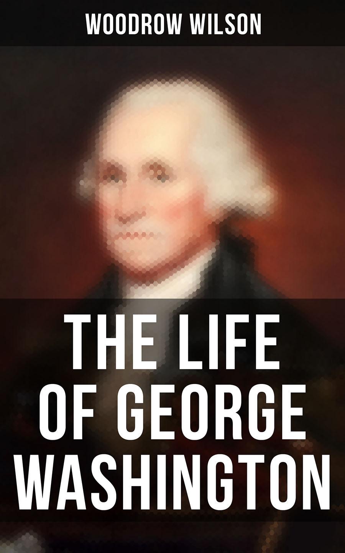 Woodrow Wilson The Life of George Washington washington irving the life of george washington volume ii