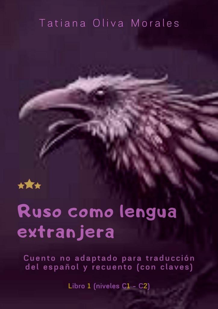 цена Tatiana Oliva Morales Ruso como lengua extranjera. Cuento no adaptado para traducción del español y recuento (con claves). Libro 1 (niveles C1—C2) онлайн в 2017 году