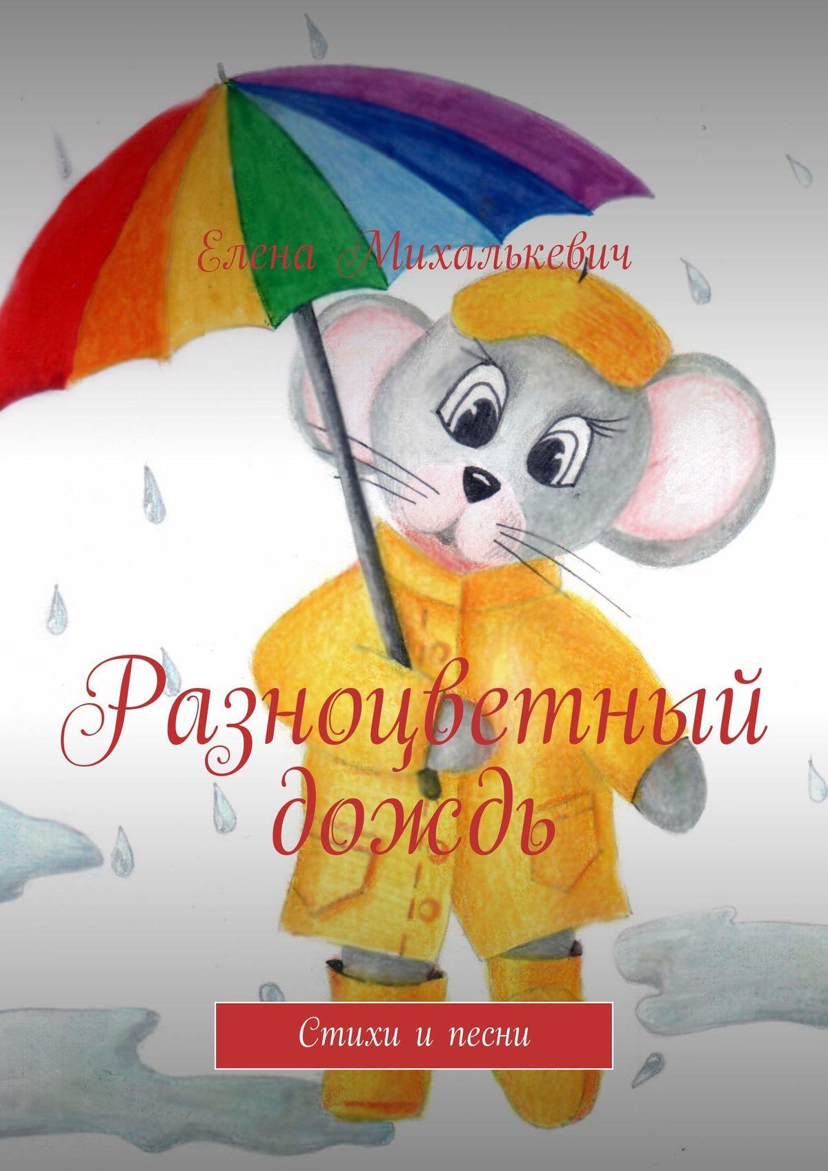 Елена Михалькевич Разноцветный дождь. Стихи и песни елена михалькевич сонет любви стихи ипесни