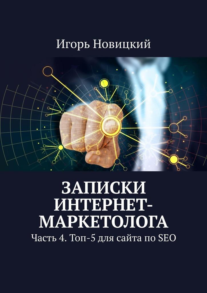 Игорь Новицкий Записки интернет-маркетолога. Часть 4. Топ-5 для сайта по SEO