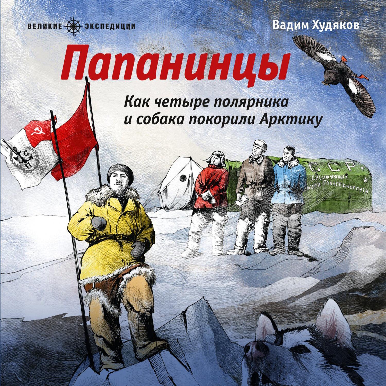 Вадим Худяков Папанинцы. Как четыре полярника и собака покорили Арктику