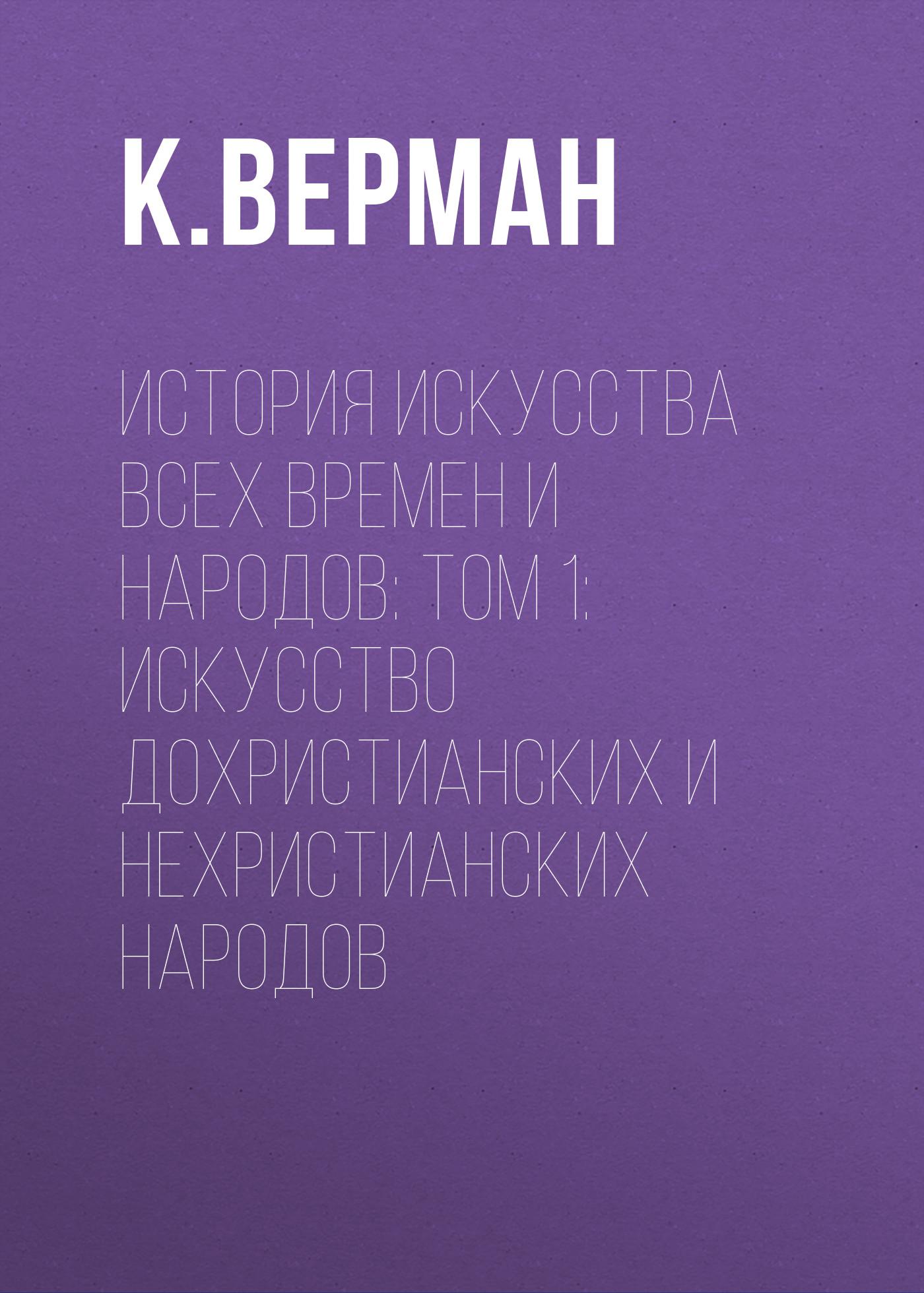 К. Верман История искусства всех времен и народов: Том 1: Искусство дохристианских и нехристианских народов