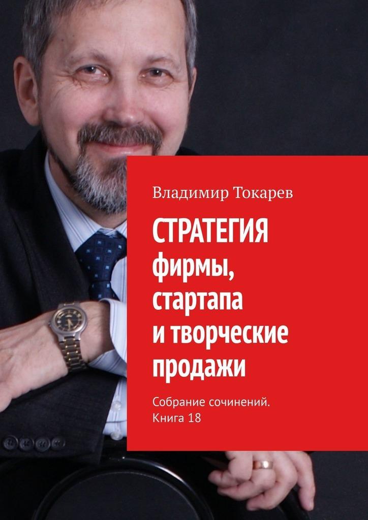 СТРАТЕГИЯ фирмы, стартапа итворческие продажи. Собрание сочинений. Книга 18