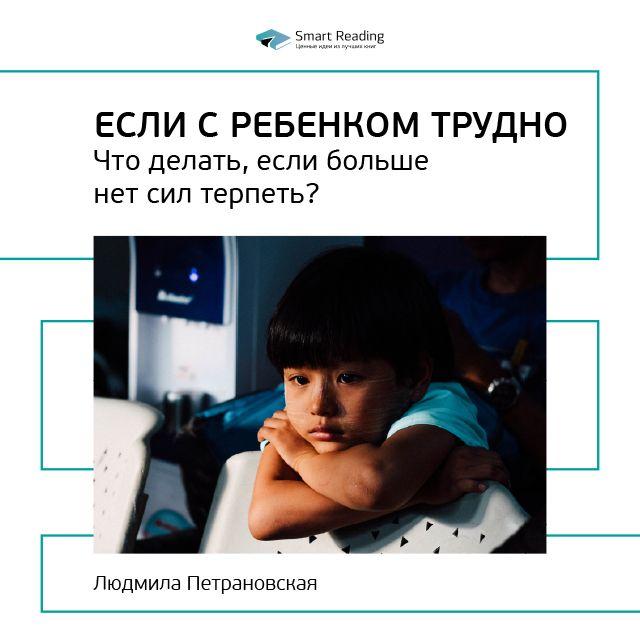 Smart Reading Краткое содержание книги: Если с ребенком трудно. Что делать, если больше нет сил терпеть? Людмила Петрановская