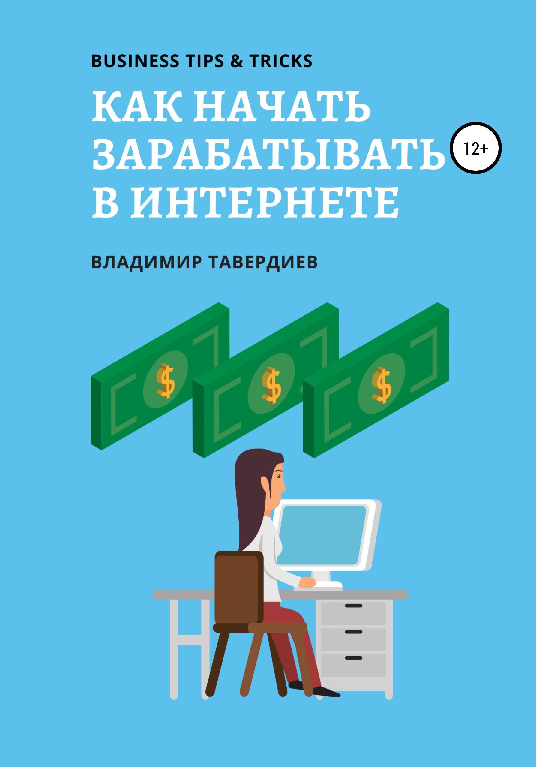 Владимир Владимирович Тавердиев Как начать зарабатывать в интернете