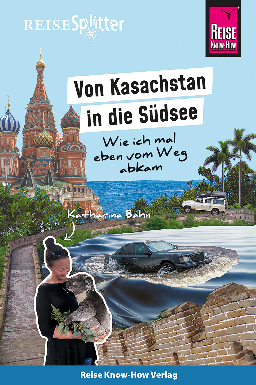 Katharina Bahn Reise Know-How ReiseSplitter: Von Kasachstan in die Südsee – Wie ich mal eben vom Weg abkam