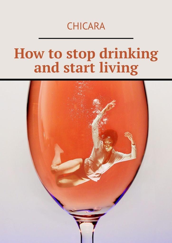 цена Chicara How to stop drinking and start living онлайн в 2017 году
