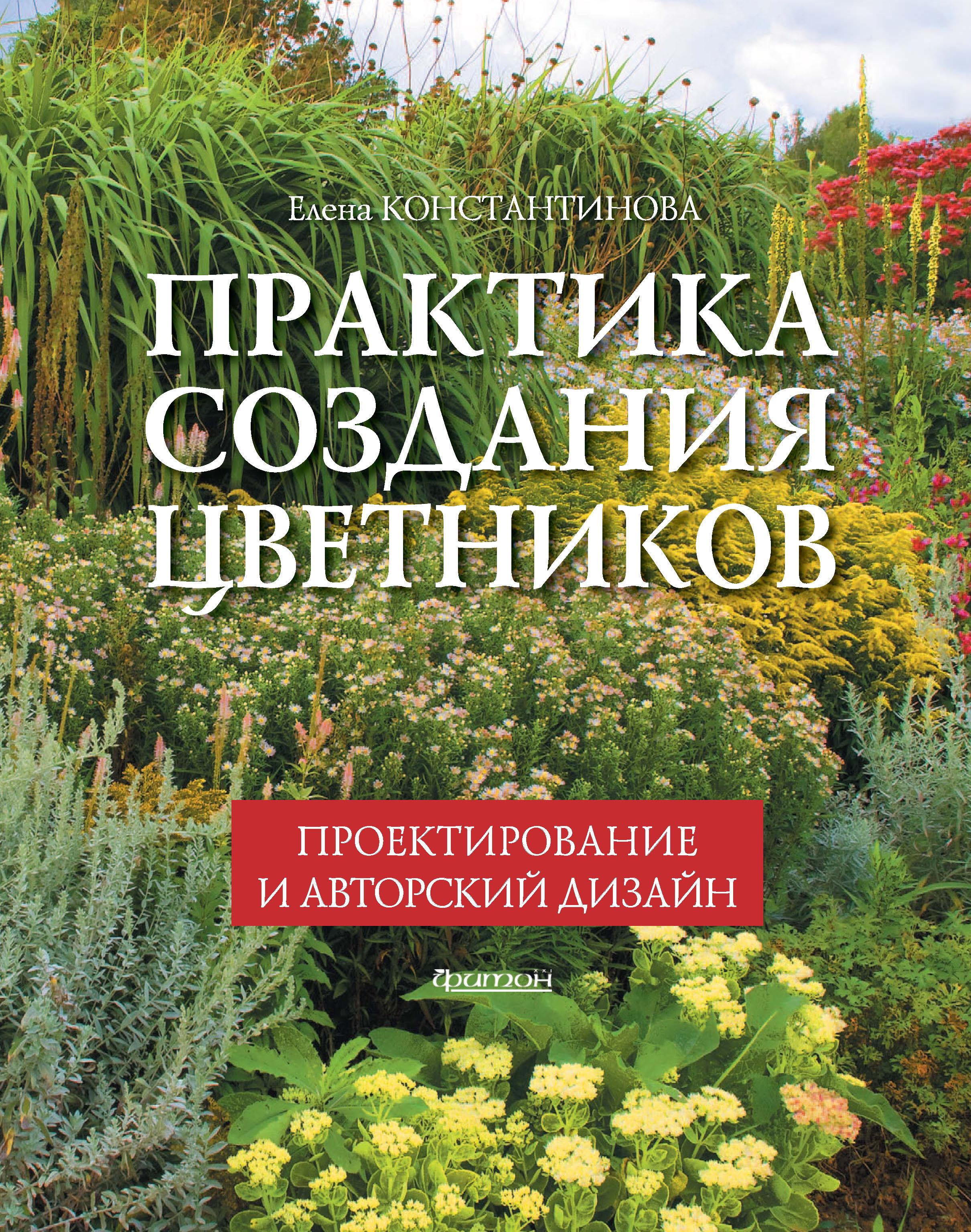 Елена Константинова Практика создания цветников. Проектирование и авторский дизайн цена 2017