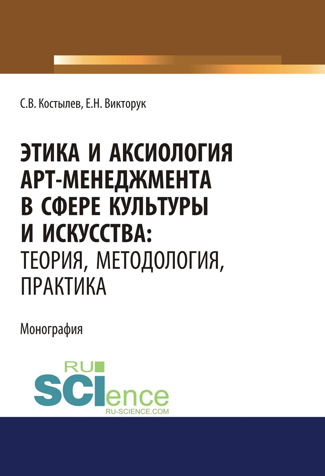 Сергей Костылев Этика и аксиология арт-менеджмента в сфере культуры и искусства: теория, методология, практика