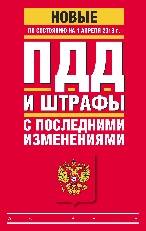 Коллектив авторов ПДД и штрафы c последними изменениями (по состоянию на 1 апреля 2013 года)