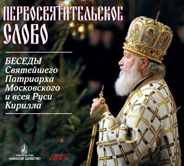 Святейший Патриарх Московский и всея Руси Кирилл Первосвятительское слово. Беседы Патриарха Кирилла