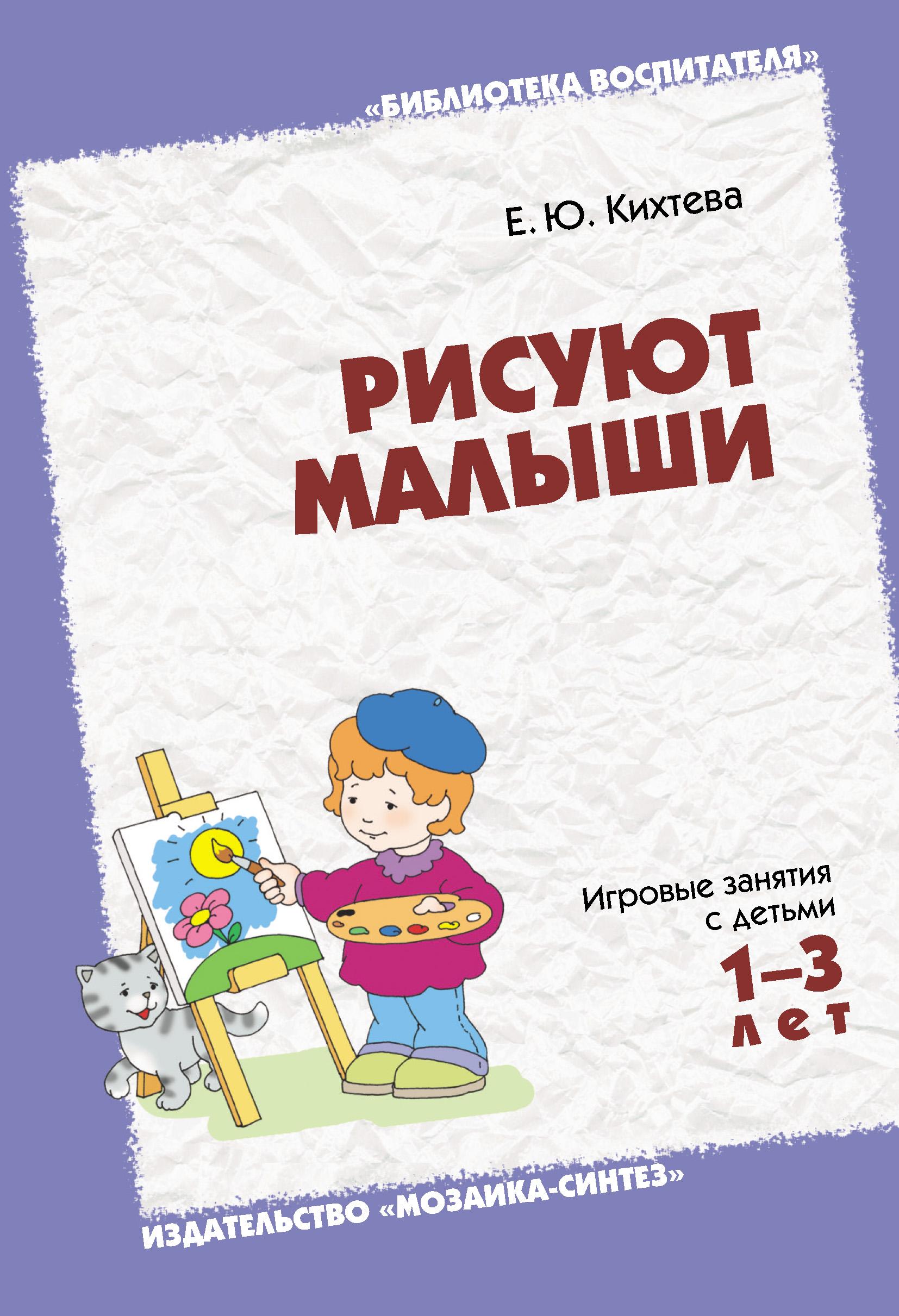 Е. Ю. Кихтева Рисуют малыши. Игровые занятия с детьми 1-3 лет