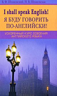 I Shall Speak English! / Я буду говорить по-английски! Ускоренный курс освоения английского языка